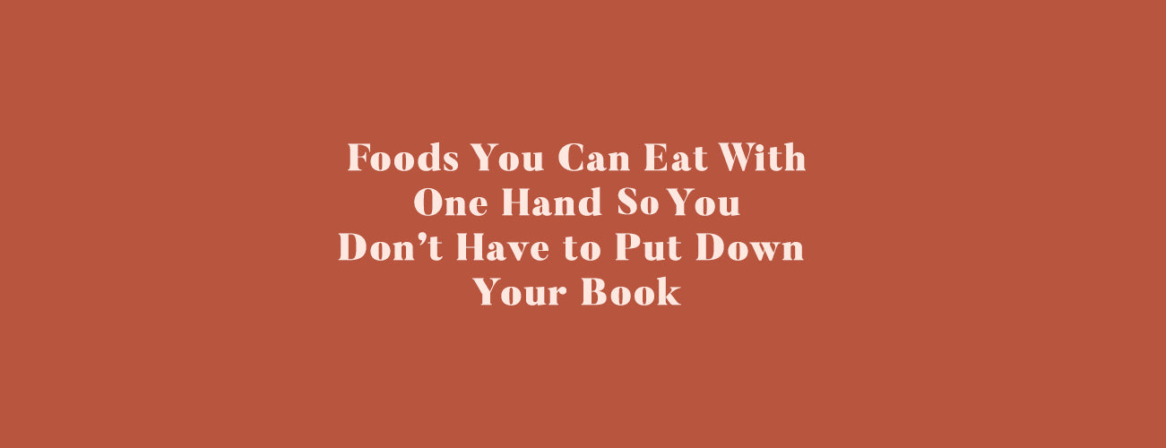 Foods You Can Eat With One Hand So You Don't Have to Put Down Your Book