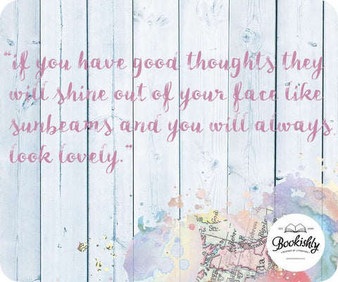 """If you have good thoughts they will shine out of your face like sunbeams and you will always look lovely."""