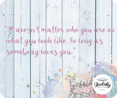"""It doesn't matter who you are or what you look like. So long as somebody loves you."""