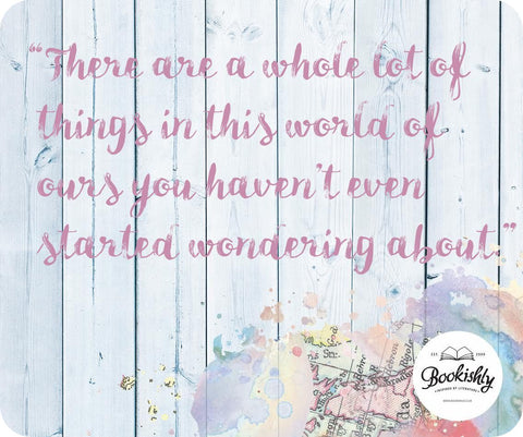 """There are a whole lot of things in this world of our you haven't even started wondering about."""
