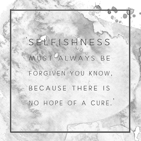 Jane Austen 'Selfishness must always be forgien you know, because there is no hope of a cure.'