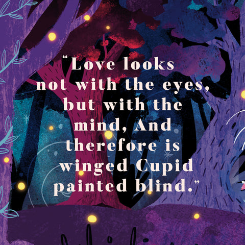 """""""Love looks not with the eyes, but with the mind, And therefore is winged Cupid painted blind."""