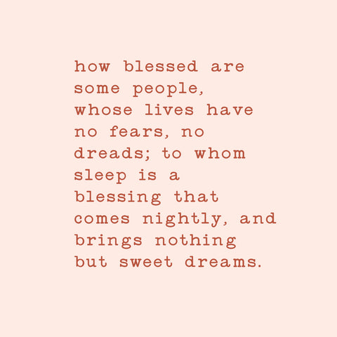 How blessed are some people, whose lives have no fears, no dreads; to whom sleep is a blessing that comes nightly, and brings nothing but sweet dreams.