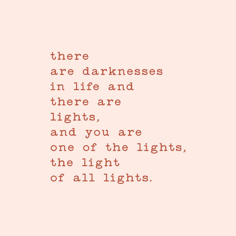 there are darknesses in life, and there are lights; you are one of the lights, the light of all lights.