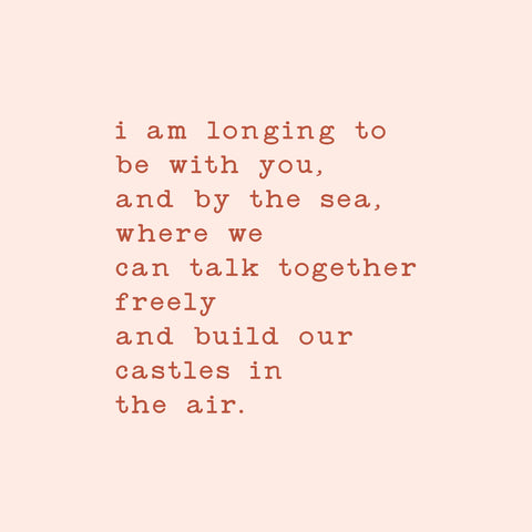 i am longing to be with you, and by the sea, where we can talk together freely and build our castles in the air