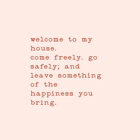 welcome to my house Come freely. Go safely; and leave something of the happiness you bring.