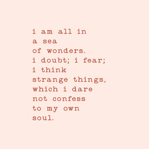 I am all in a sea of wonders. I doubt; I fear; I think strange things, which I dare not confess to my own soul.
