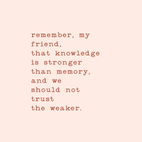 Remember, my friend, that knowledge is stronger than memory, and we should not trust the weaker.