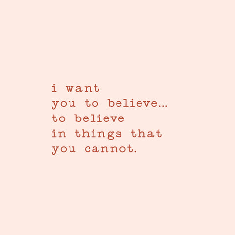 I want you to believe...to believe in things that you cannot.