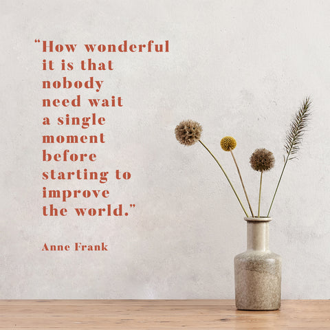 """""""How wonderful it is that nobody need wait a single moment before starting to improve the world."""""""