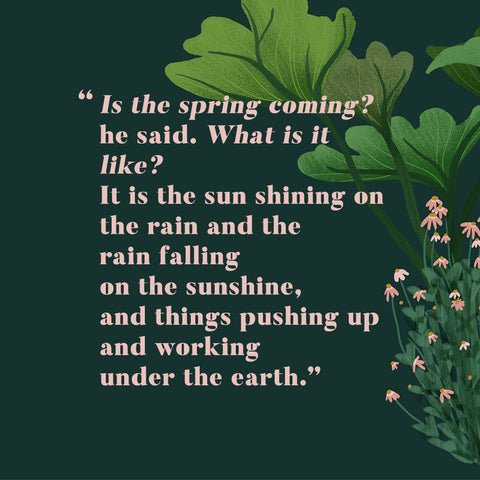 "Is the spring coming?"" he said. ""What is it like? You don't see it in rooms if you are ill."" ""It is the sun shining on the rain and the rain falling on the sunshine, and things pushing up and working under the earth,"""