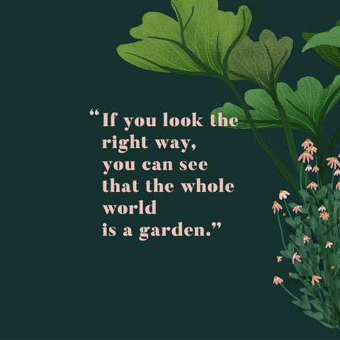 """If you look the right way, you can see that the whole world is a garden."""