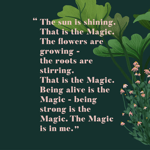 The sun is shining—the sun is shining. That is the Magic. The flowers are growing—the roots are stirring. That is the Magic. Being alive is the Magic—being strong is the Magic. The Magic is in me
