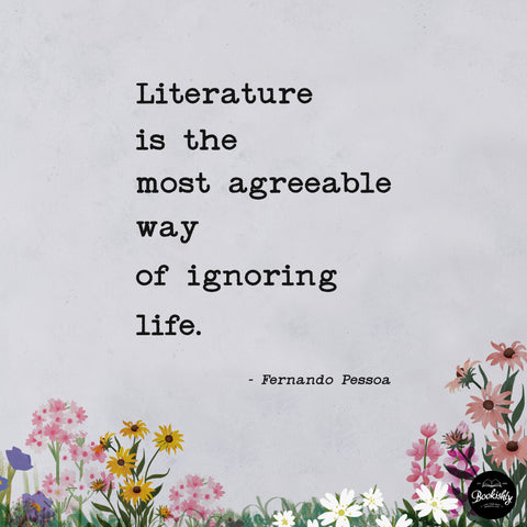 literature is the most agreeable way of ignoring life - fernando pessoa