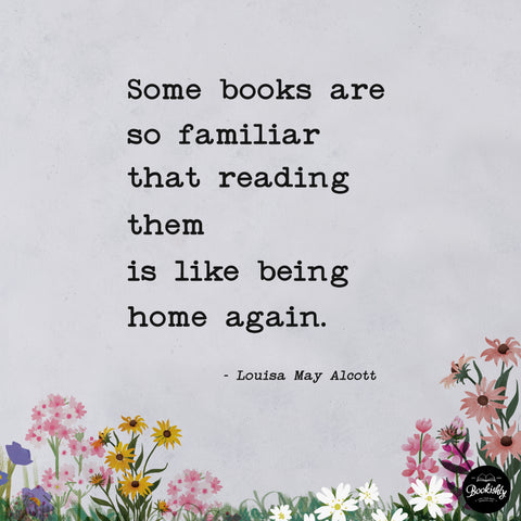 Some books are so familiar that reading them is like being home again - Louisa May Alcott