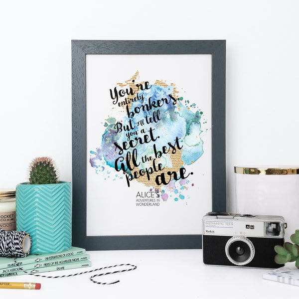 """You're entirely bonkers. But I'll tell you a secret. All the best people are."" Alice in Wonderland Watercolour Framed Quote Print"