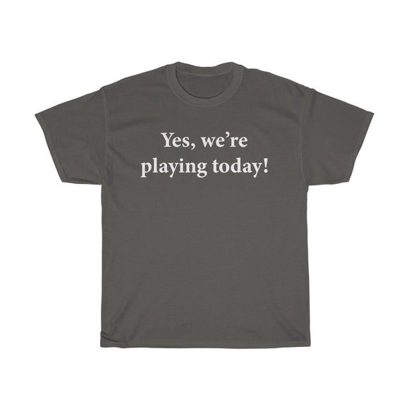 Yes, we're playing today! T-shirt