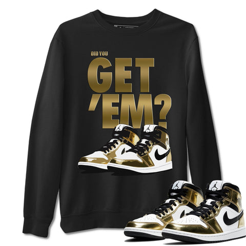 Did You Get Em Unisex Sweatshirt - Air Jordan 1 Mid SE Metallic Gold Sneaker Matching Outfits Long Sleeve Black Pullover S