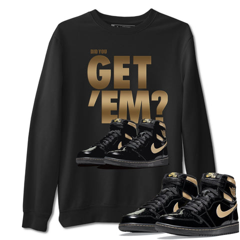 Did You Get Em Unisex Sweatshirt - Air Jordan 1 Retro High OG Black Metallic Gold Sneaker Matching Outfits Long Sleeve Black Pullover S
