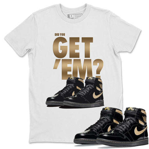 Did You Get Em T-Shirt - Air Jordan 1 Retro High OG Black Metallic Gold Air Jordan 1 Unisex Crew Neck T Shirt Jordan 1 Black Metallic Gold White Tee S