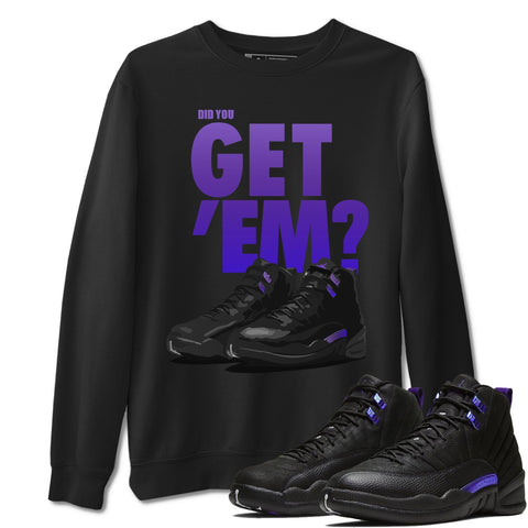 Did You Get Em Unisex Sweatshirt - Air Jordan 12 Retro Dark Purple Concord Sneaker Matching Outfits Long Sleeve Black Pullover S