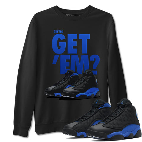 Did You Get Em Unisex Sweatshirt - Air Jordan 13 Retro High Hyper Royal Sneaker Matching Outfits Long Sleeve Black Pullover S