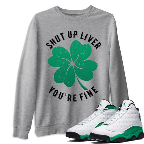 Air Jordan 13 Lucky Green Shut Up Liver You're Fine Crew Neck Sweatshirt Matching St Patrick's Day AJ13 Lucky Green Pullover Outfits Heather Grey Long Sleeve Sweaters