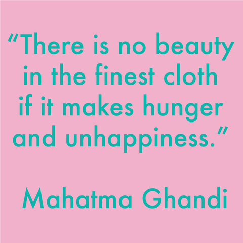 There is no beauty in the finest cloth if it makes hunger and unhappiness - Mahatma Ghandi