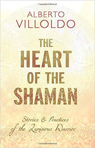 Heart of the Shaman: Stories and Practices of the Luminous Warrior