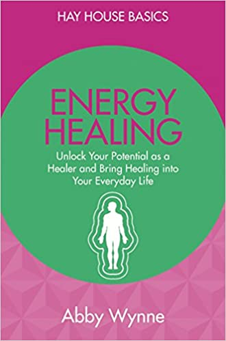 Energy Healing: Unlock Your Potential as a Healer and Bring Healing into Your Everyday Life: Hay House Basics