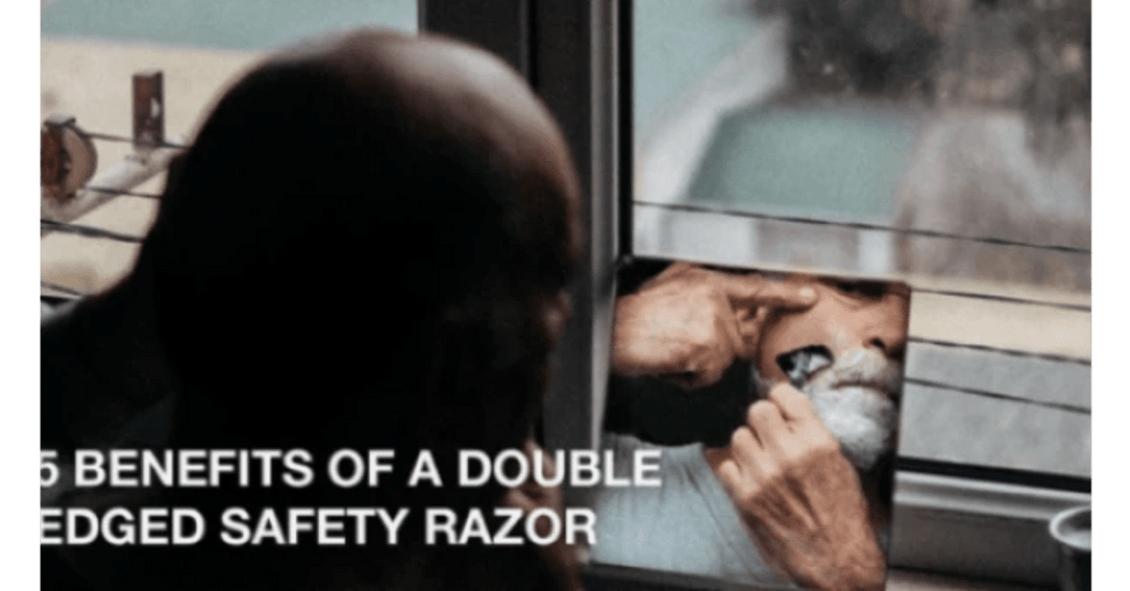 5 Benefits of a Double-Edged Safety Razor - MANHOGANY