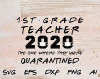 1st Grade Teacher 2020 The One Where They Were Quarantined Funny Class of 2020 Silhouette SVG PNG Cutting File Cricut Digital Download