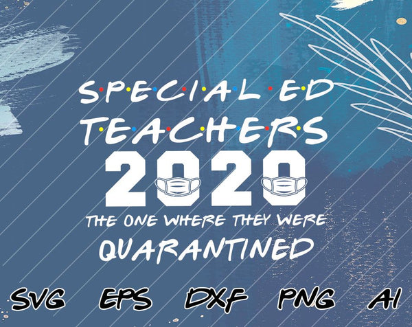 Special Ed Teacher 2020 The One Where They Were Quarantined Funny Class of 2020 Silhouette SVG PNG Cutting File Cricut Digital Download