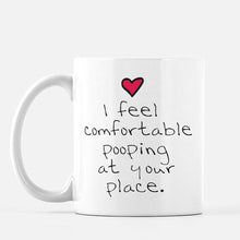 "Load image into Gallery viewer, Mug that says ""I feel comfortable pooping at your place"""