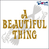A BEAUTIFUL THING 6  INCH  DECAL