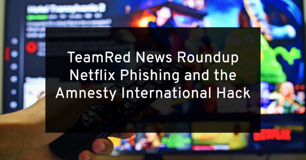 TeamRed Roundup: Netflix Phishing and the Amnesty International Attack
