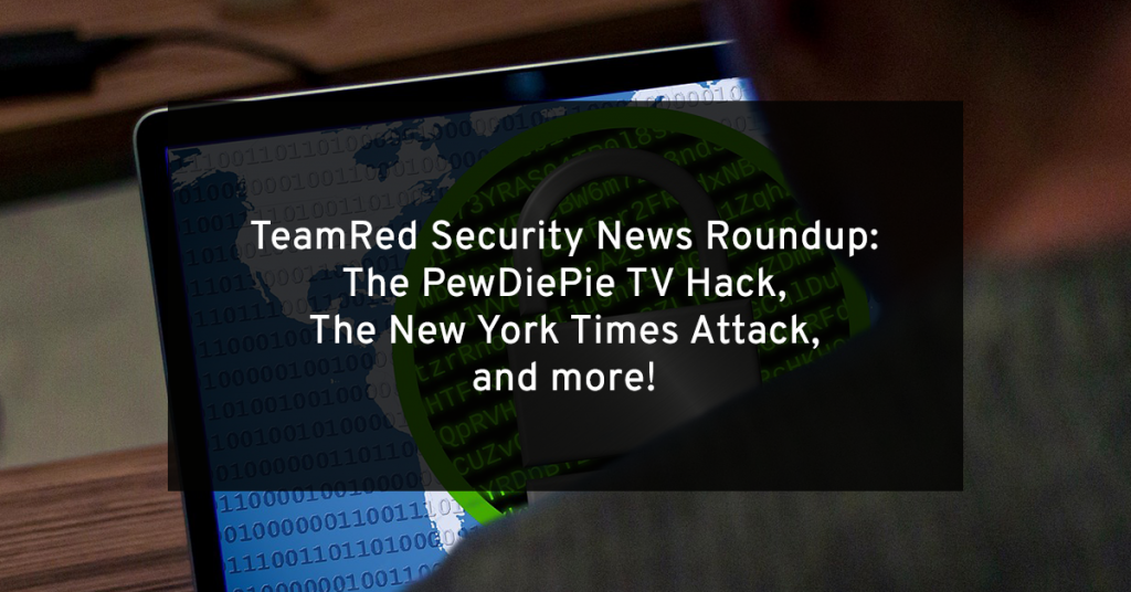 TeamRed Roundup: The PewDiePie TV Hack & The New York Times Attack