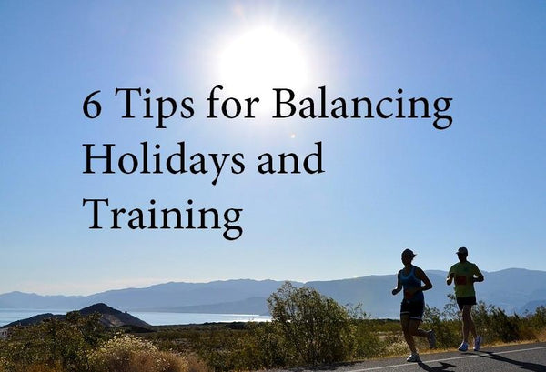 6 Tips For Balancing Holidays and Training