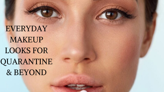 EVERYDAY MAKEUP LOOKS FOR QUARANTINE & BEYOND