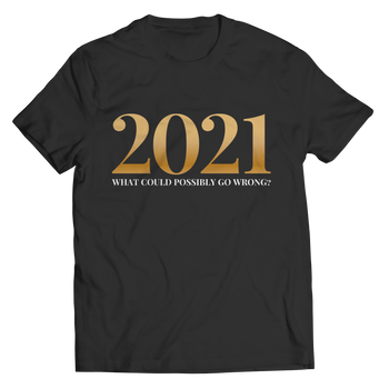2021 What Could Possibly Go Wrong - Shirt