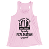 Because This Is My Life And That's The Only Explanation I Need/Women's Flowy Racerback Tank