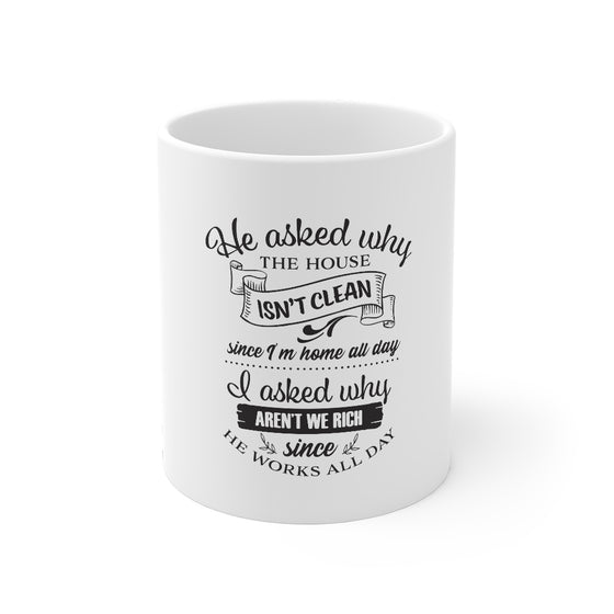 He Asked Why The House Isn't Clean/Mug 11oz