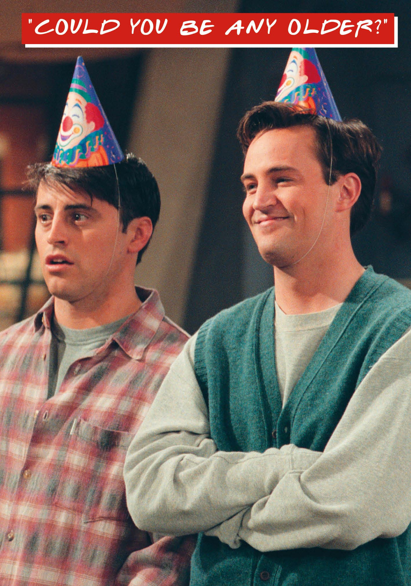 Friends Chandler & Joey 'Could you be any older?' Card