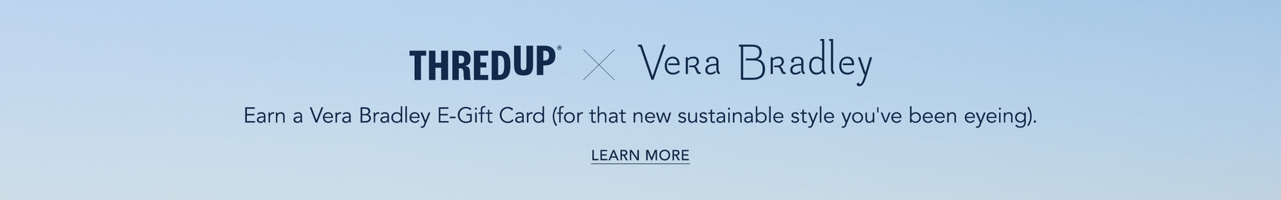 thredUP with Us, Earn a Vera Bradley E-Gift Card (for that new sustainable style you've been eyeing). Learn More