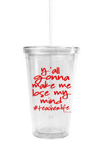 Y'all Gonna Make Me Lose My Mind #Teacherlife Clear Tumbler w/ Straw