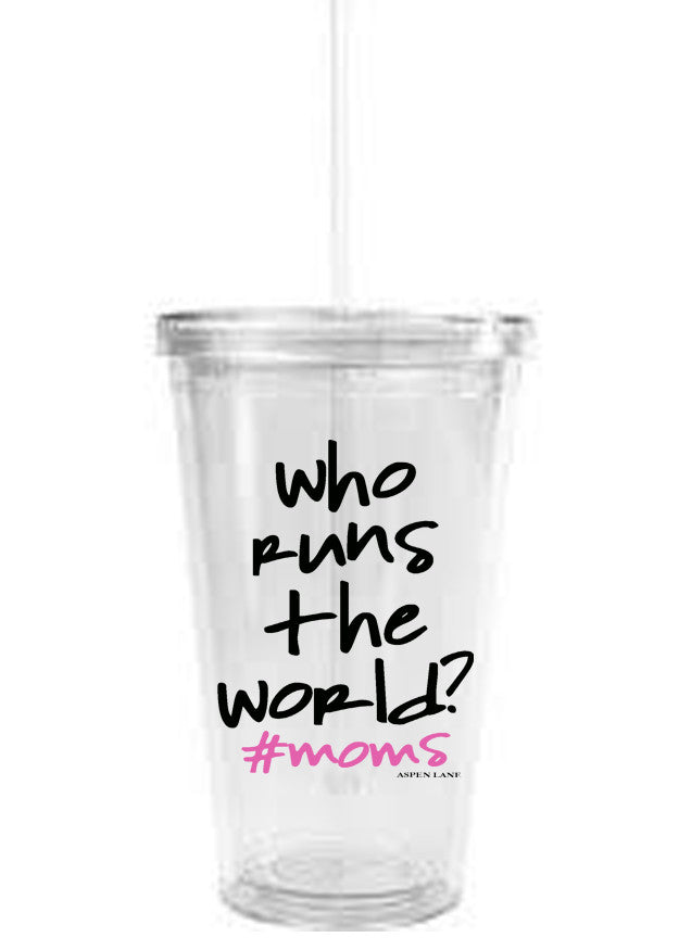 Who Runs the World #moms Clear Tumbler w/ Straw