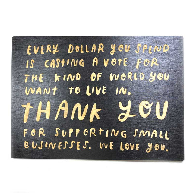 Every dollar you spend is casting a vote for the kind of world you want to live in. Thank you for supporting small businesses. We love you. Laser engraved wooden sign made by SnowMade and featured on Ladyfingers Letterpress.