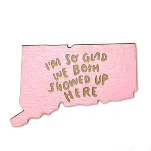 Photograph of Laser-engraved 'I'm So Glad We Both Showed Up Here' Connecticut Magnet