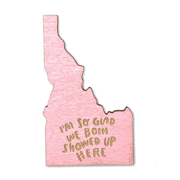 Photograph of Laser-engraved 'I'm So Glad We Both Showed Up Here' Idaho Magnet