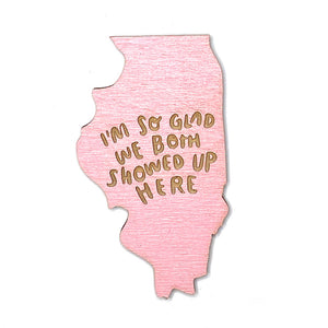 Photograph of Laser-engraved 'I'm So Glad We Both Showed Up Here' Illinois Magnet